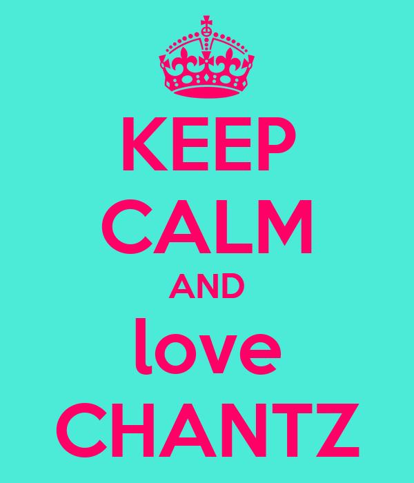 KEEP CALM AND love CHANTZ