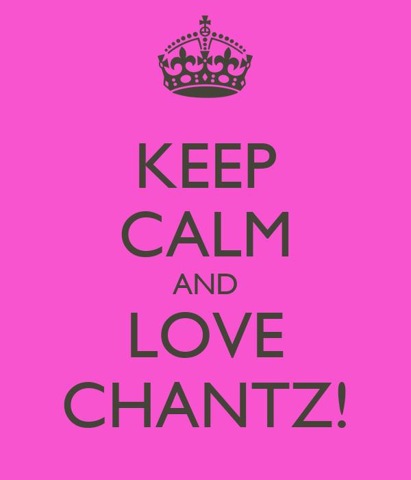 KEEP CALM AND LOVE CHANTZ!