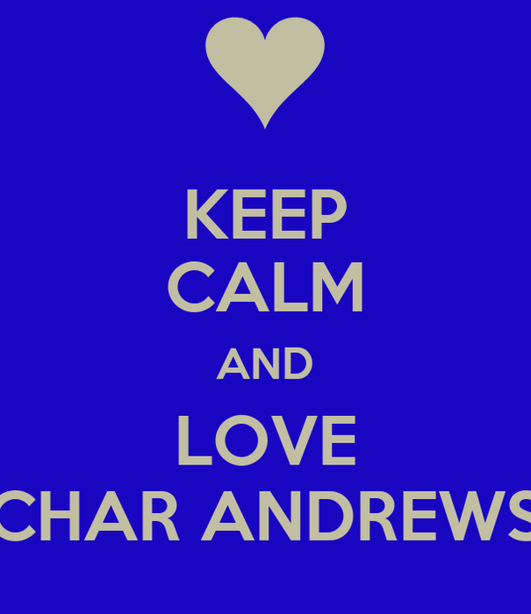 KEEP CALM AND LOVE CHAR ANDREWS