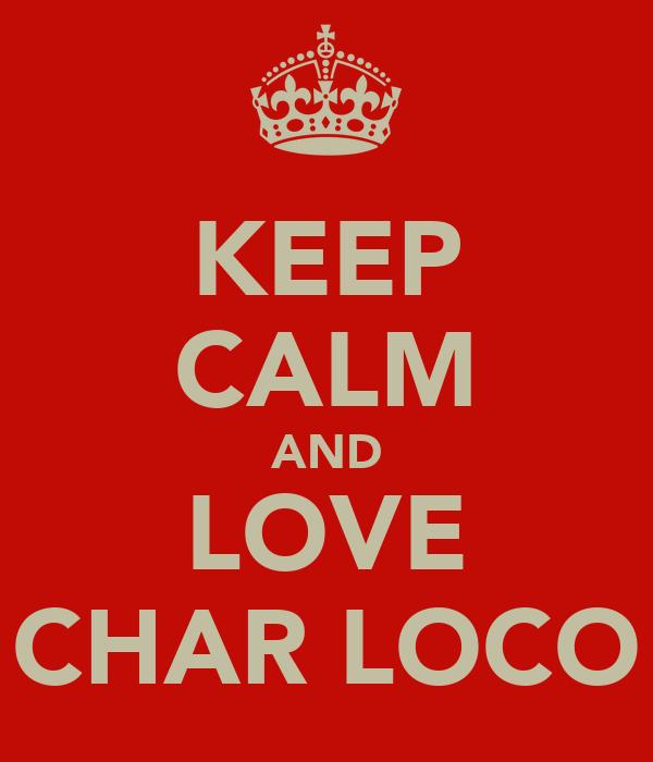 KEEP CALM AND LOVE CHAR LOCO