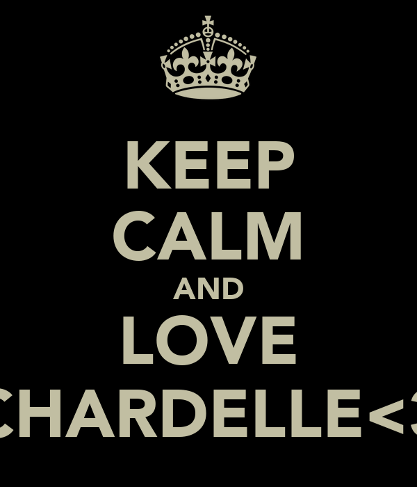 KEEP CALM AND LOVE CHARDELLE<3