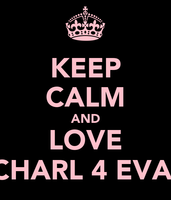 KEEP CALM AND LOVE CHARL 4 EVA