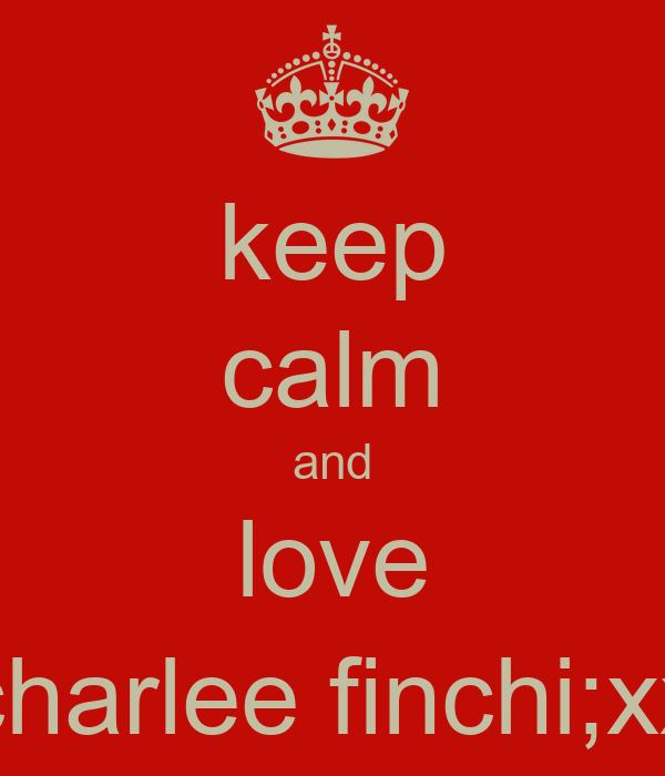 keep calm and love charlee finchi;xx