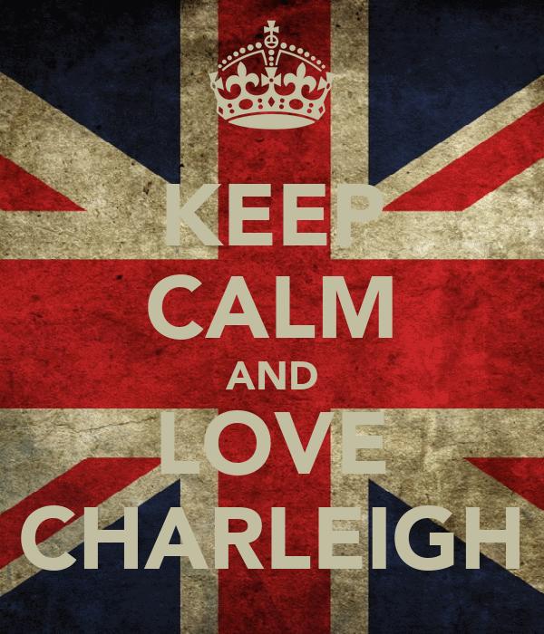 KEEP CALM AND LOVE CHARLEIGH
