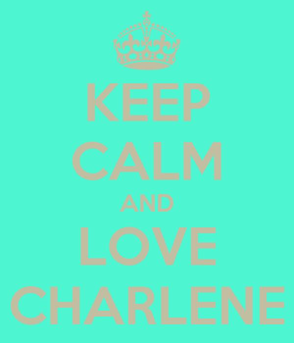 KEEP CALM AND LOVE CHARLENE