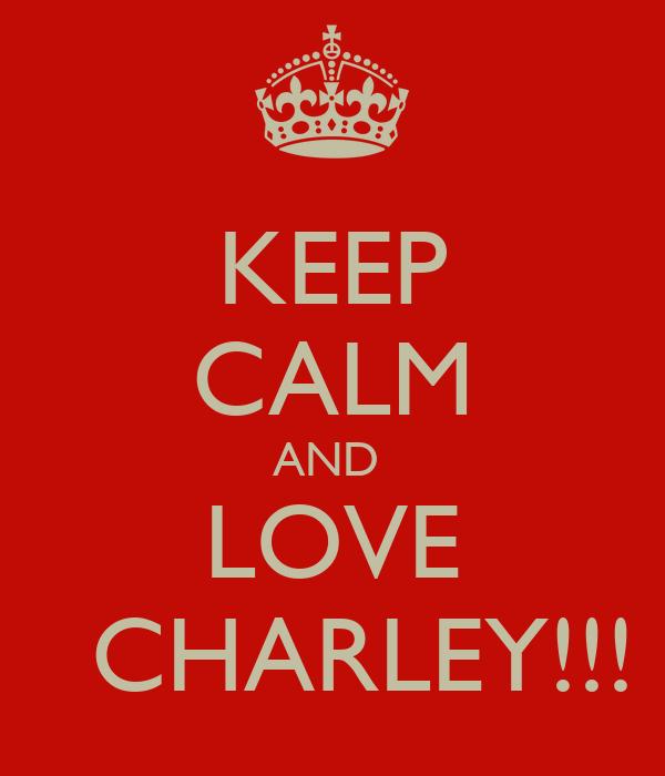 KEEP CALM AND  LOVE   CHARLEY!!!