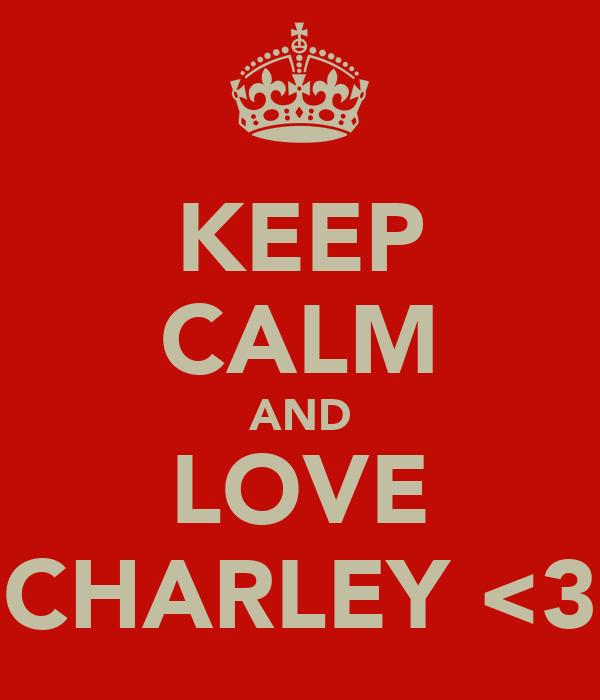KEEP CALM AND LOVE CHARLEY <3