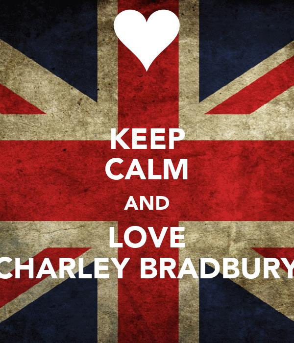 KEEP CALM AND LOVE CHARLEY BRADBURY