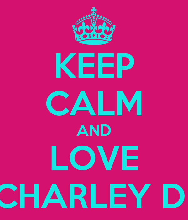 KEEP CALM AND LOVE CHARLEY D