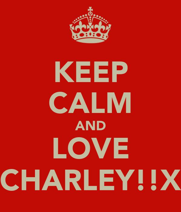 KEEP CALM AND LOVE CHARLEY!!X