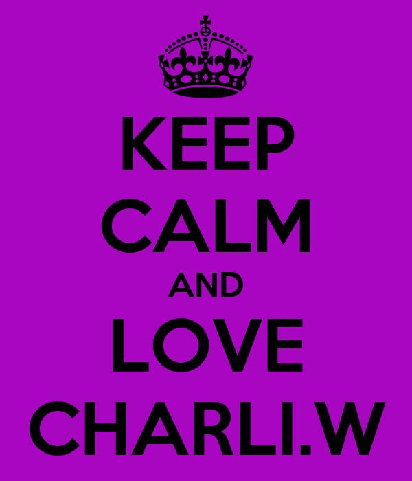 KEEP CALM AND LOVE CHARLI.W