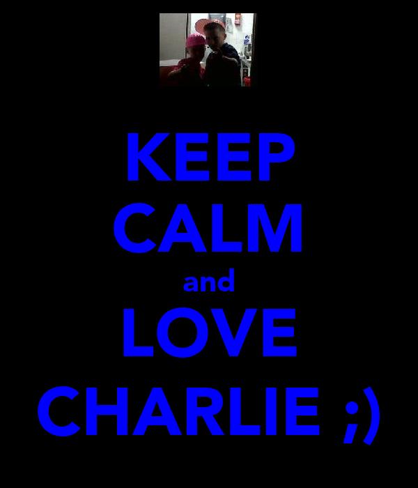 KEEP CALM and LOVE CHARLIE ;)