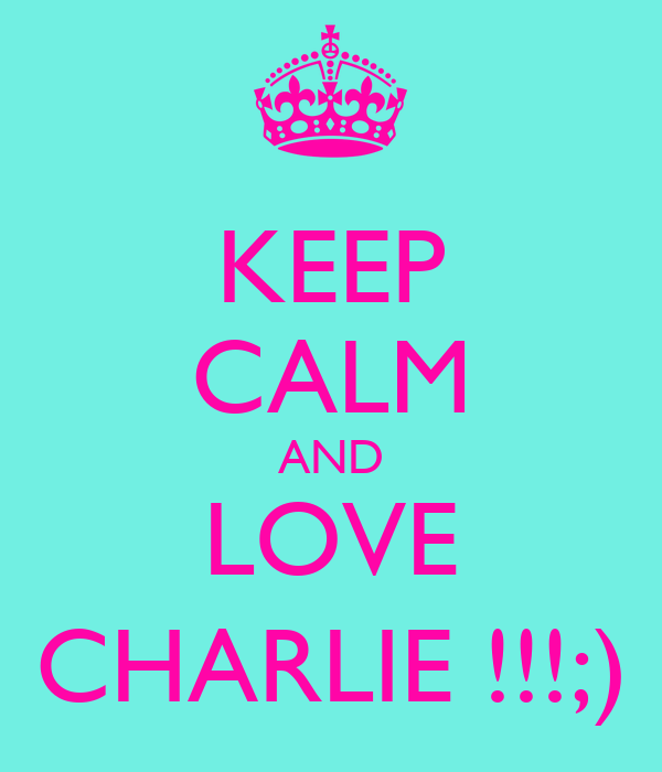 KEEP CALM AND LOVE CHARLIE !!!;)