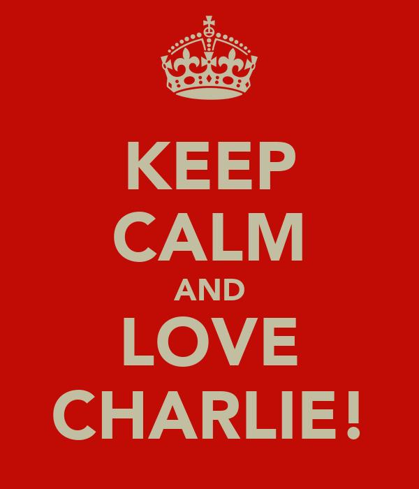 KEEP CALM AND LOVE CHARLIE!