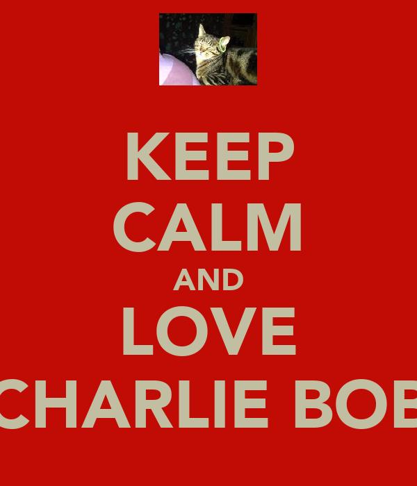 KEEP CALM AND LOVE CHARLIE BOB