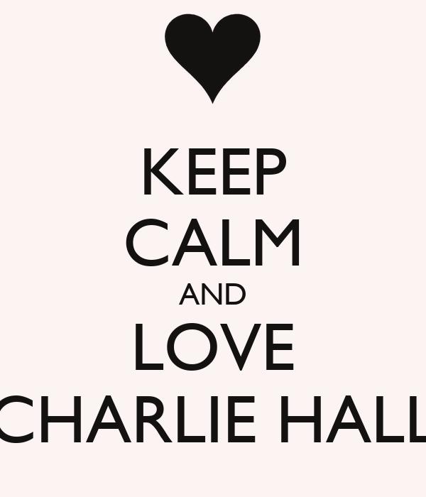 KEEP CALM AND LOVE CHARLIE HALL