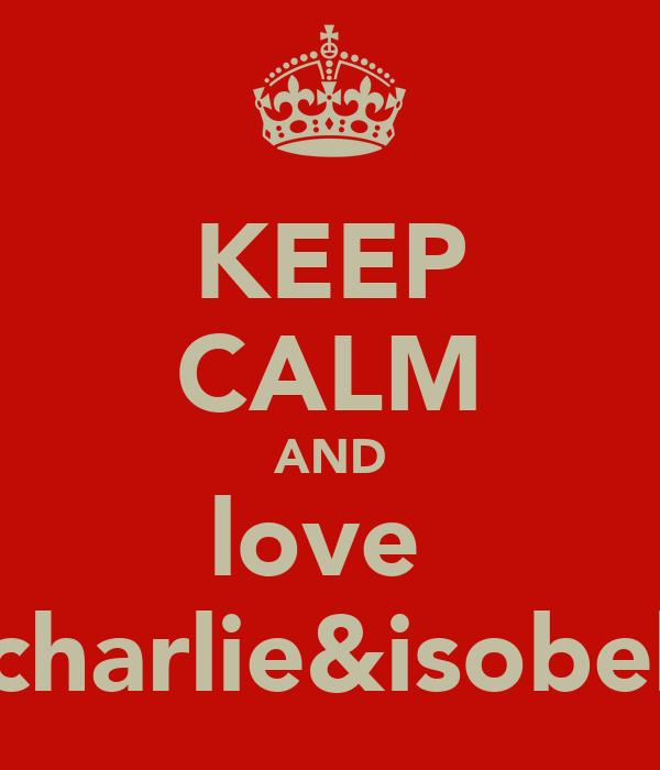 KEEP CALM AND love  charlie&isobel