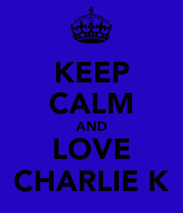 KEEP CALM AND LOVE CHARLIE K