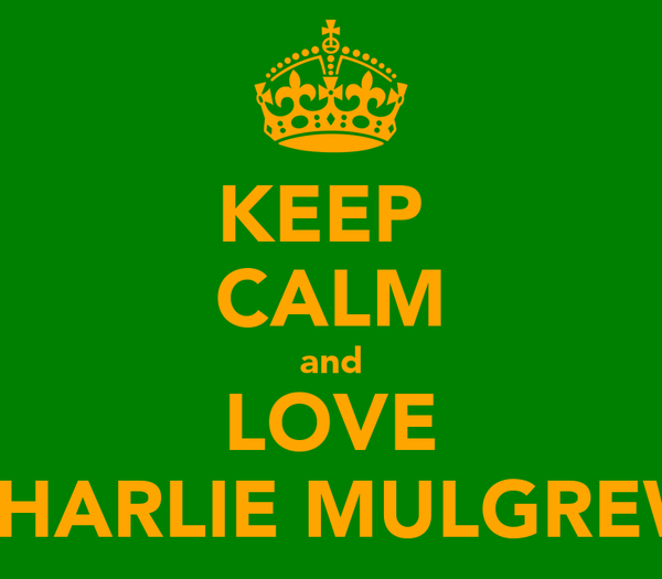 KEEP  CALM and LOVE CHARLIE MULGREW