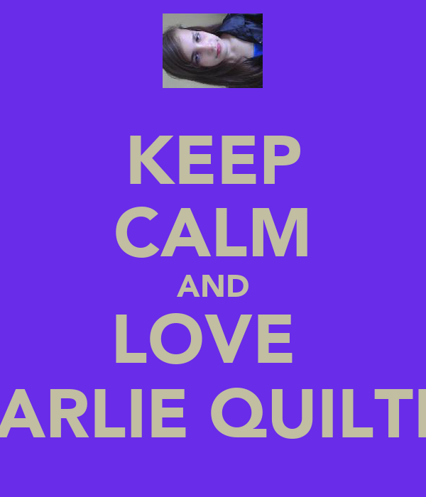 KEEP CALM AND LOVE  CHARLIE QUILTER!