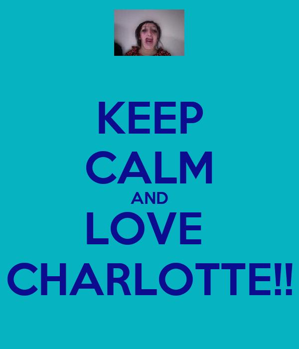 KEEP CALM AND LOVE  CHARLOTTE!!