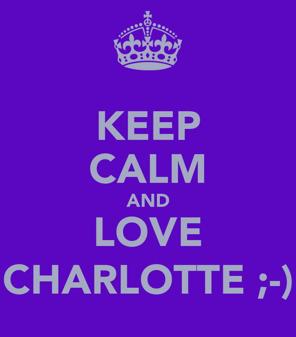 KEEP CALM AND LOVE CHARLOTTE ;-)
