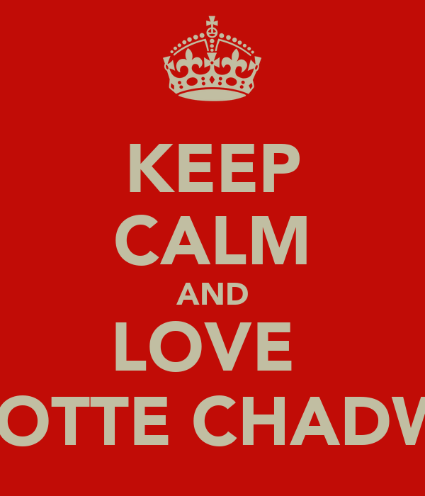 KEEP CALM AND LOVE  CHARLOTTE CHADWICK<3