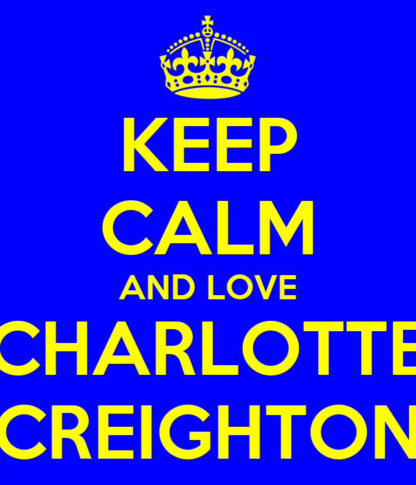 KEEP CALM AND LOVE CHARLOTTE CREIGHTON