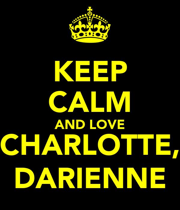 KEEP CALM AND LOVE CHARLOTTE, DARIENNE