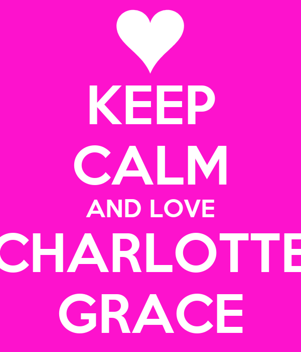 KEEP CALM AND LOVE CHARLOTTE GRACE