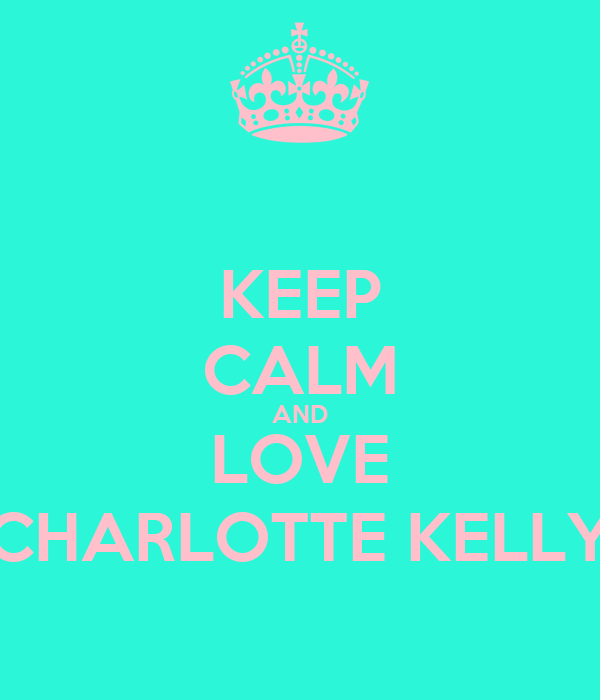 KEEP CALM AND LOVE CHARLOTTE KELLY