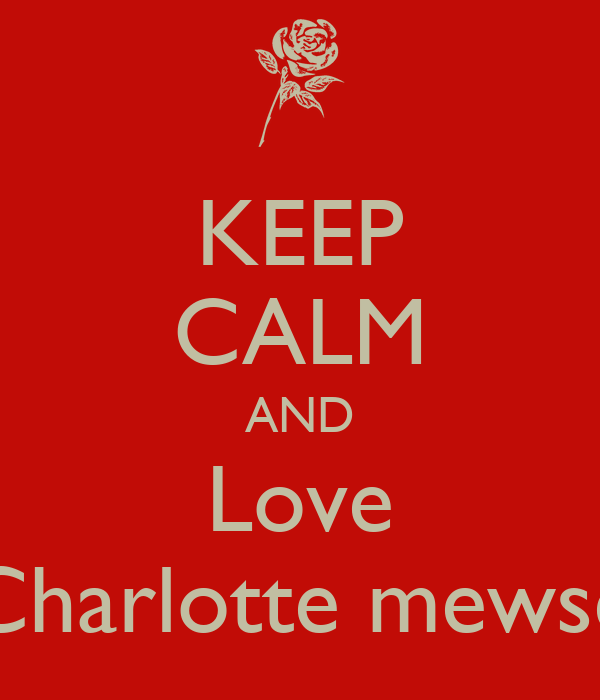 KEEP CALM AND Love Charlotte mewse