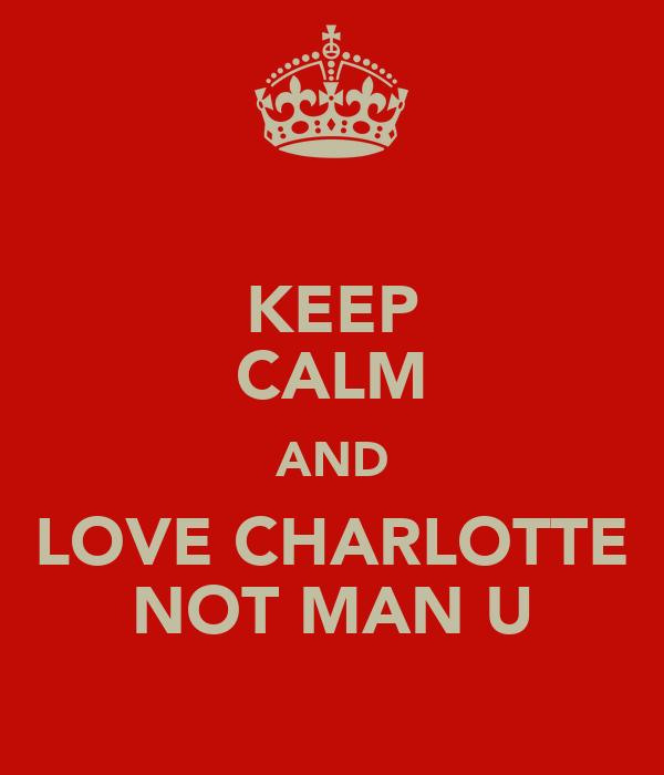 KEEP CALM AND LOVE CHARLOTTE NOT MAN U