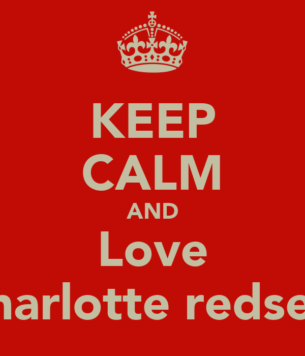 KEEP CALM AND Love Charlotte redsell