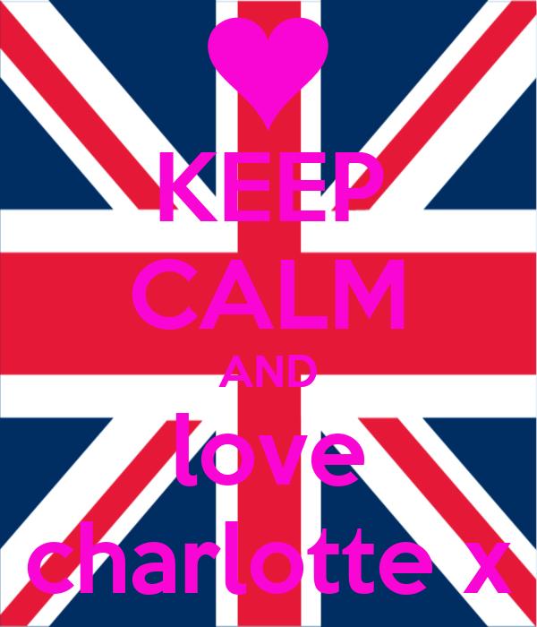 KEEP CALM AND love charlotte x
