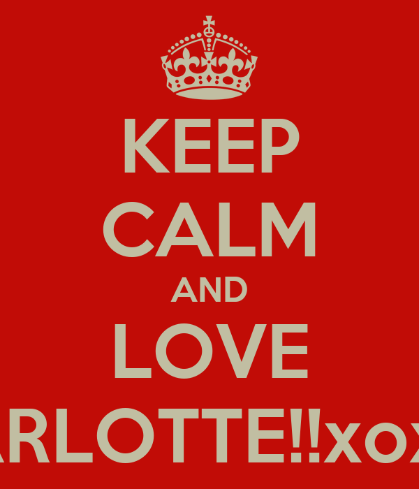 KEEP CALM AND LOVE CHARLOTTE!!xoxoox