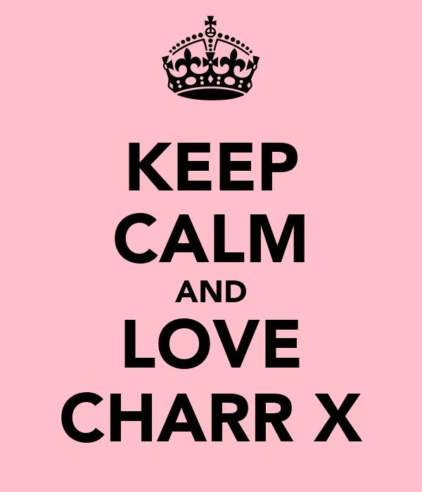 KEEP CALM AND LOVE CHARR X