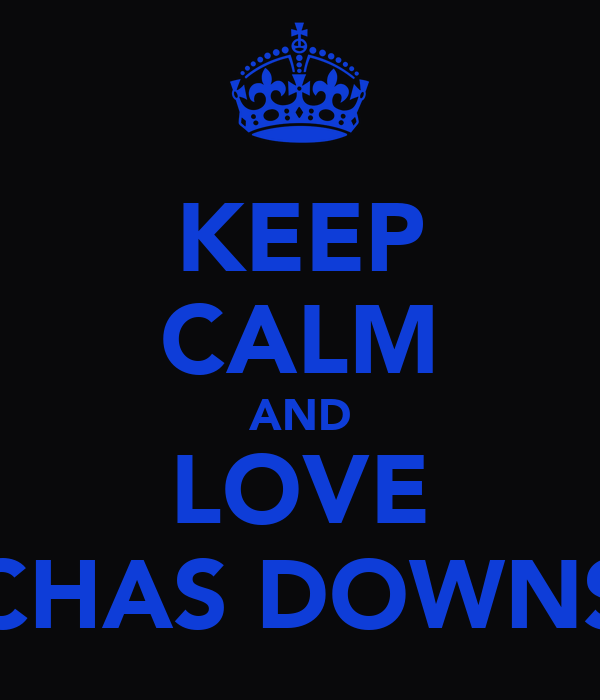 KEEP CALM AND LOVE CHAS DOWNS
