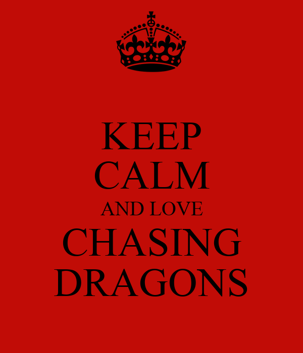 KEEP CALM AND LOVE CHASING DRAGONS