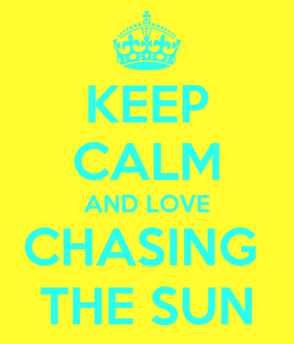 KEEP CALM AND LOVE CHASING  THE SUN