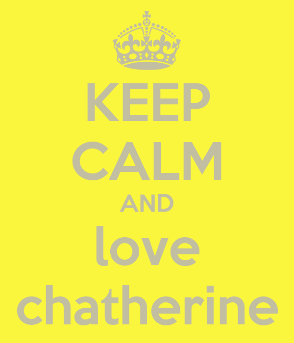 KEEP CALM AND love chatherine