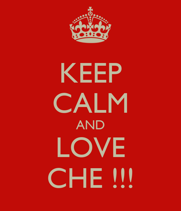 KEEP CALM AND LOVE CHE !!!