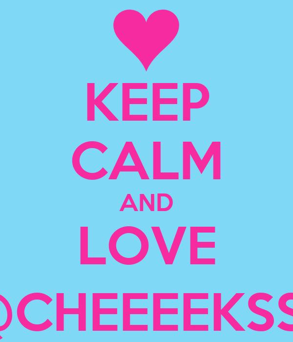 KEEP CALM AND LOVE @CHEEEEKSS_