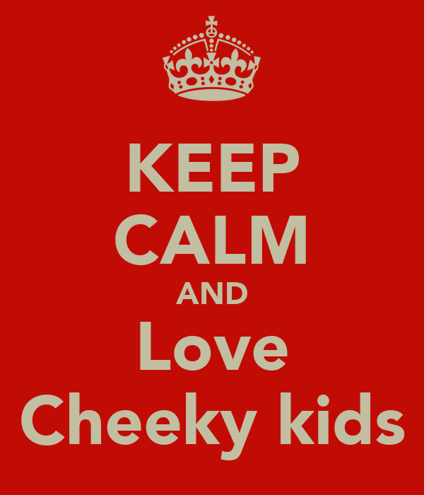 KEEP CALM AND Love Cheeky kids
