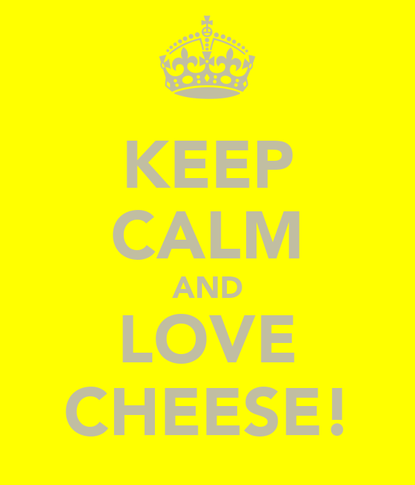 KEEP CALM AND LOVE CHEESE!