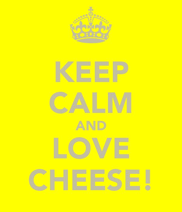 KEEP CALM AND LOVE CHEESE!