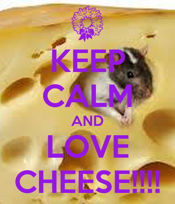 KEEP CALM AND LOVE CHEESE!!!!