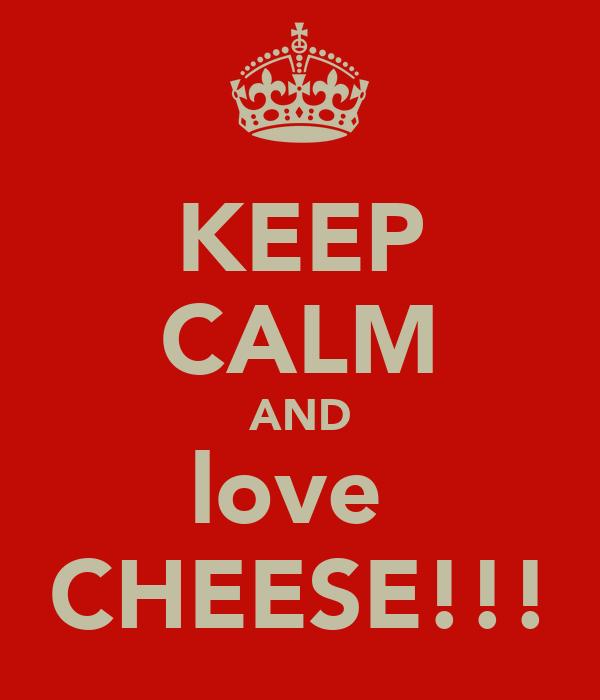 KEEP CALM AND love  CHEESE!!!