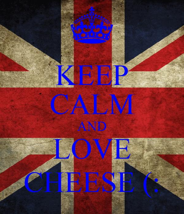 KEEP CALM AND LOVE CHEESE (: