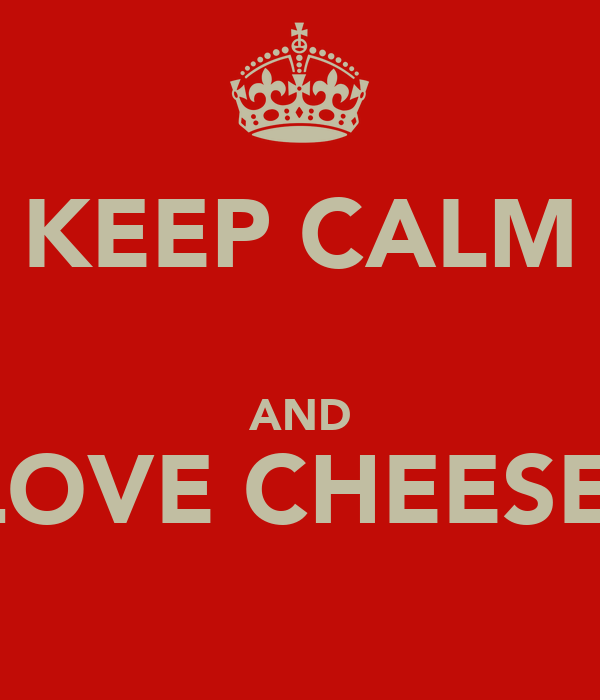 KEEP CALM  AND LOVE CHEESE.